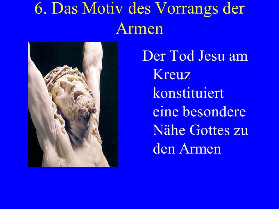 6. Das Motiv des Vorrangs der Armen Der Tod Jesu am Kreuz konstituiert eine besondere Nähe Gottes zu den Armen