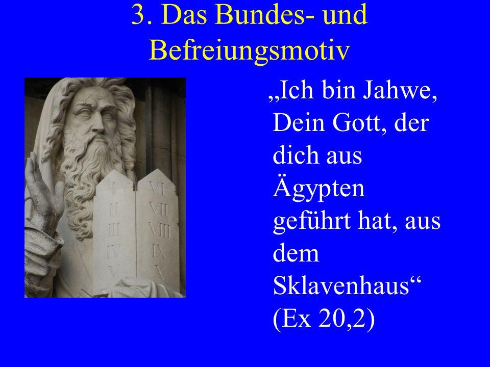 3. Das Bundes- und Befreiungsmotiv Ich bin Jahwe, Dein Gott, der dich aus Ägypten geführt hat, aus dem Sklavenhaus (Ex 20,2)