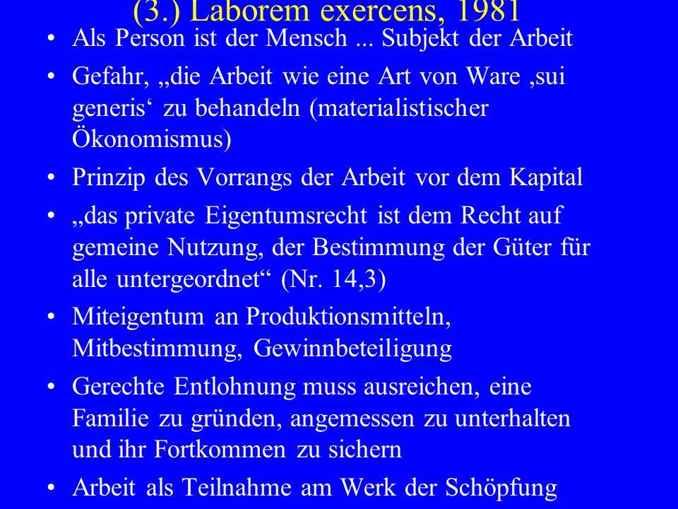 (3.) Laborem exercens, 1981 Als Person ist der Mensch... Subjekt der Arbeit Gefahr, die Arbeit wie eine Art von Ware,sui generis zu behandeln (materia