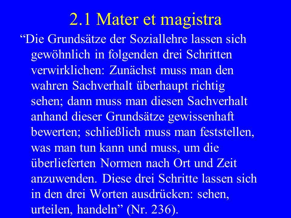 2.1 Mater et magistra Die Grundsätze der Soziallehre lassen sich gewöhnlich in folgenden drei Schritten verwirklichen: Zunächst muss man den wahren Sa