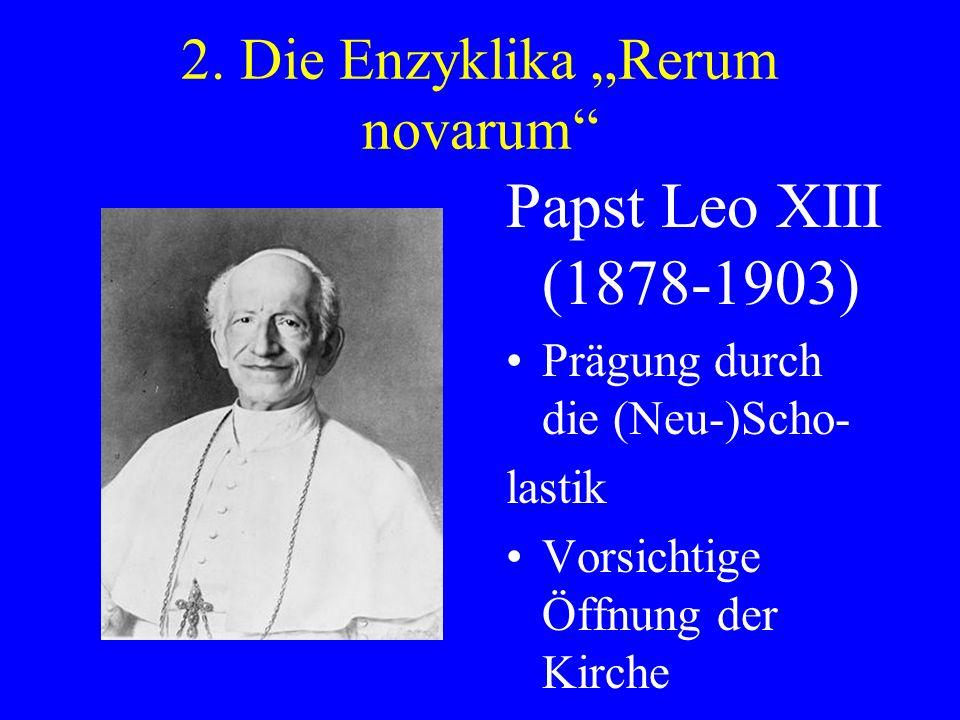 2. Die Enzyklika Rerum novarum Papst Leo XIII (1878-1903) Prägung durch die (Neu-)Scho- lastik Vorsichtige Öffnung der Kirche