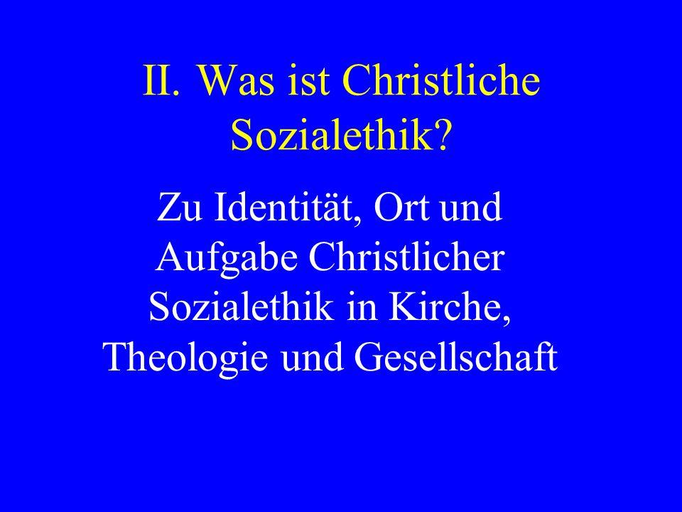 II. Was ist Christliche Sozialethik? Zu Identität, Ort und Aufgabe Christlicher Sozialethik in Kirche, Theologie und Gesellschaft