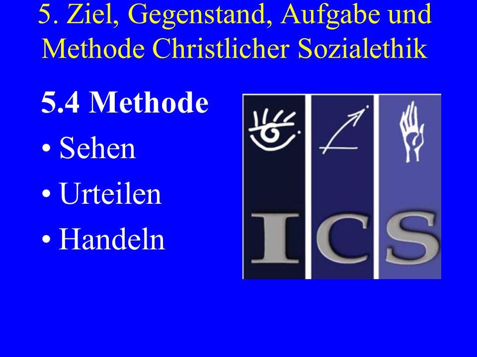 5. Ziel, Gegenstand, Aufgabe und Methode Christlicher Sozialethik 5.4 Methode Sehen Urteilen Handeln