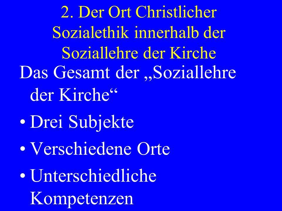 2. Der Ort Christlicher Sozialethik innerhalb der Soziallehre der Kirche Das Gesamt der Soziallehre der Kirche Drei Subjekte Verschiedene Orte Untersc