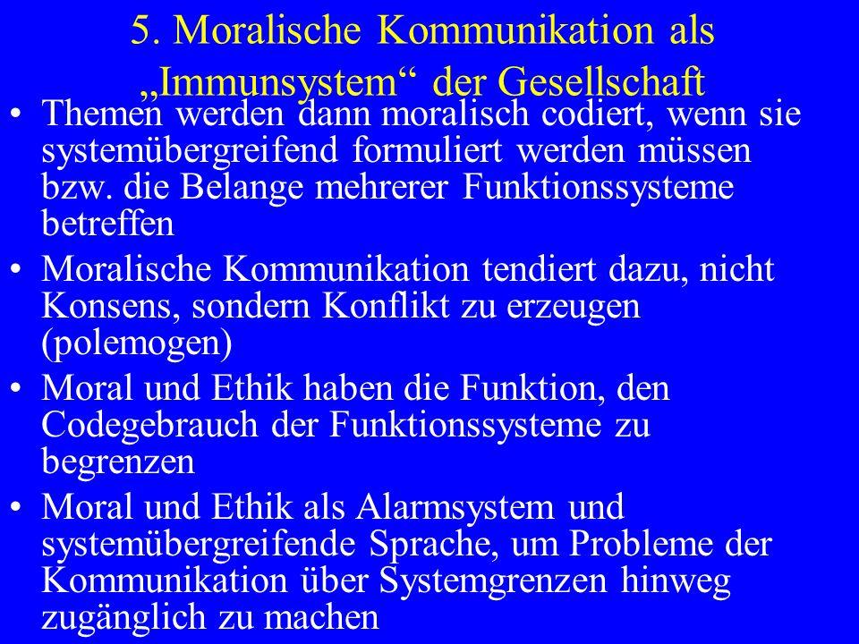 5. Moralische Kommunikation als Immunsystem der Gesellschaft Themen werden dann moralisch codiert, wenn sie systemübergreifend formuliert werden müsse