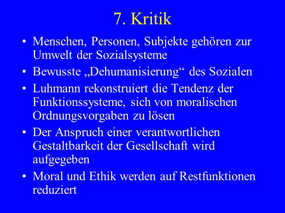 7. Kritik Menschen, Personen, Subjekte gehören zur Umwelt der Sozialsysteme Bewusste Dehumanisierung des Sozialen Luhmann rekonstruiert die Tendenz de