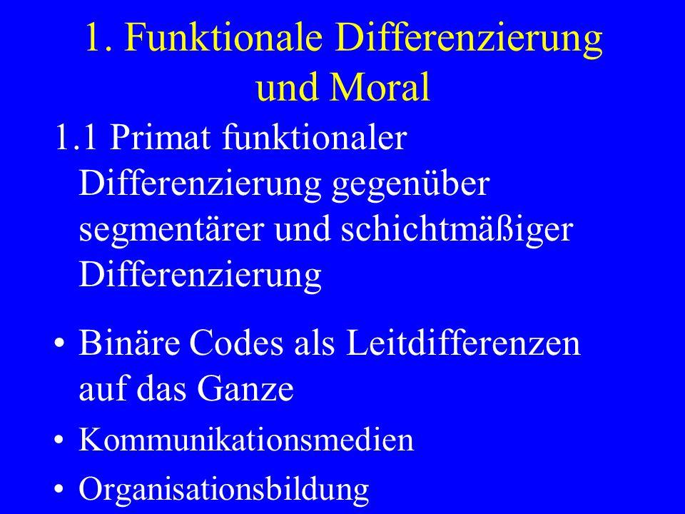 1. Funktionale Differenzierung und Moral 1.1 Primat funktionaler Differenzierung gegenüber segmentärer und schichtmäßiger Differenzierung Binäre Codes