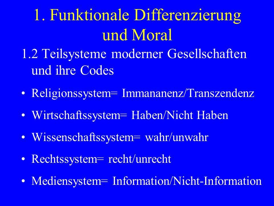 1. Funktionale Differenzierung und Moral 1.2 Teilsysteme moderner Gesellschaften und ihre Codes Religionssystem= Immananenz/Transzendenz Wirtschaftssy