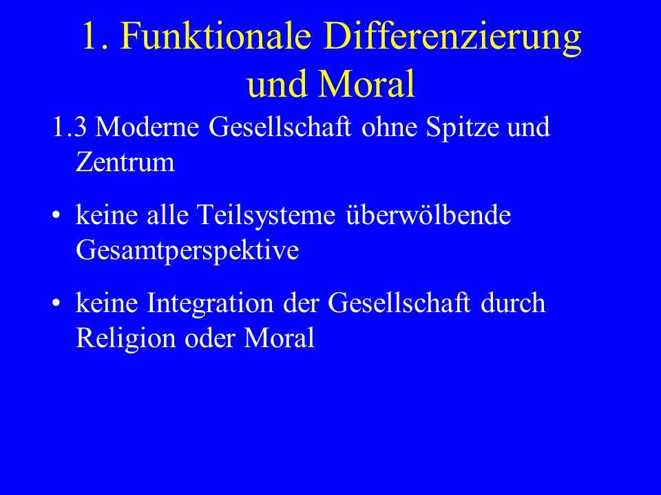 1. Funktionale Differenzierung und Moral 1.3 Moderne Gesellschaft ohne Spitze und Zentrum keine alle Teilsysteme überwölbende Gesamtperspektive keine