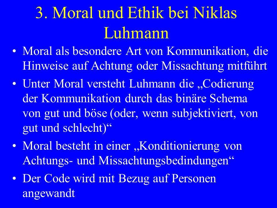 3. Moral und Ethik bei Niklas Luhmann Moral als besondere Art von Kommunikation, die Hinweise auf Achtung oder Missachtung mitführt Unter Moral verste