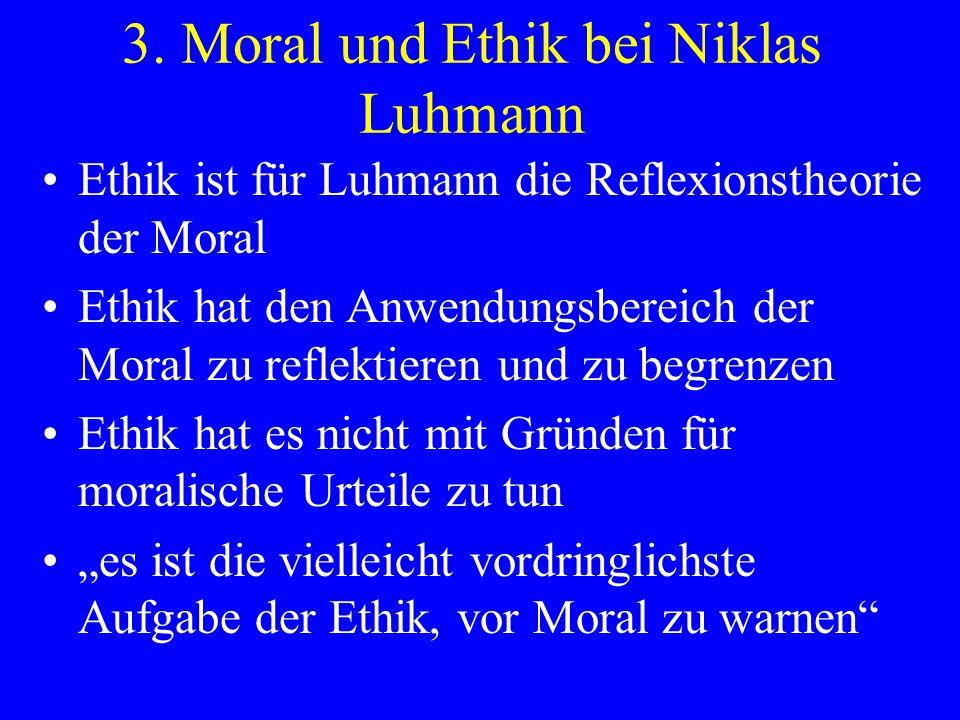 3. Moral und Ethik bei Niklas Luhmann Ethik ist für Luhmann die Reflexionstheorie der Moral Ethik hat den Anwendungsbereich der Moral zu reflektieren