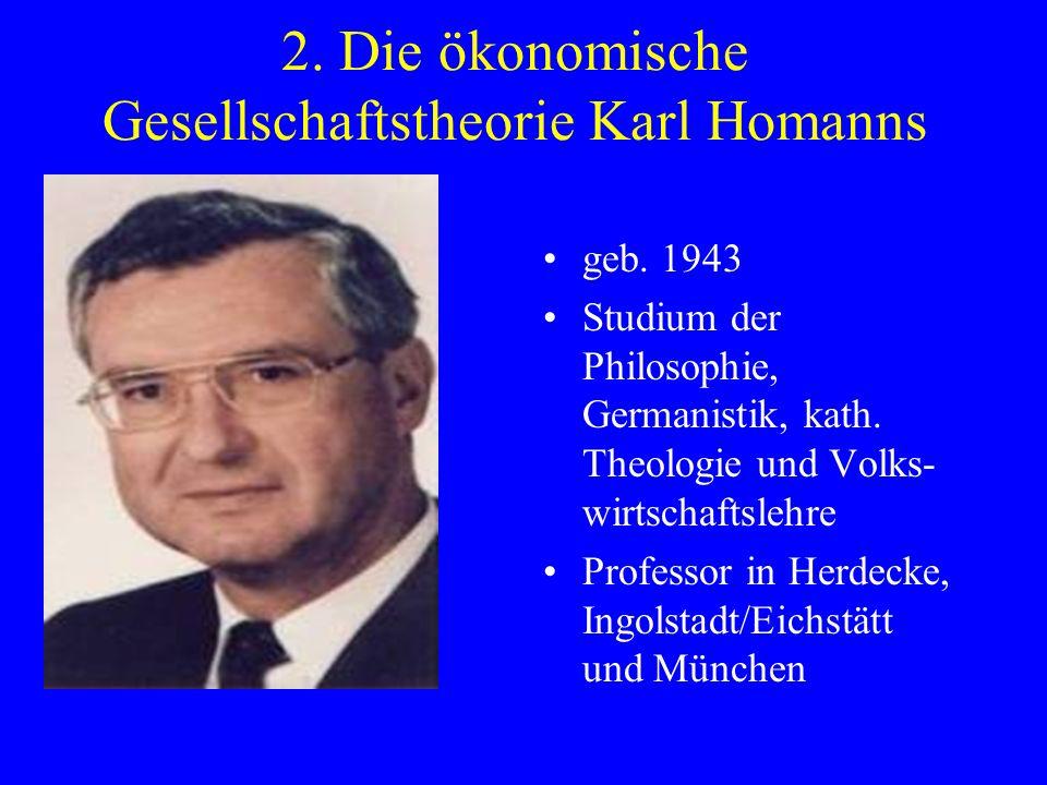 2. Die ökonomische Gesellschaftstheorie Karl Homanns geb. 1943 Studium der Philosophie, Germanistik, kath. Theologie und Volks- wirtschaftslehre Profe