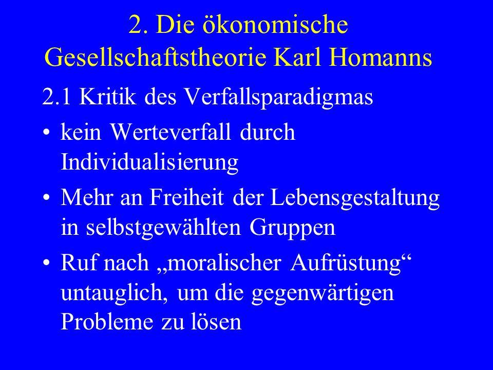 2. Die ökonomische Gesellschaftstheorie Karl Homanns 2.1 Kritik des Verfallsparadigmas kein Werteverfall durch Individualisierung Mehr an Freiheit der