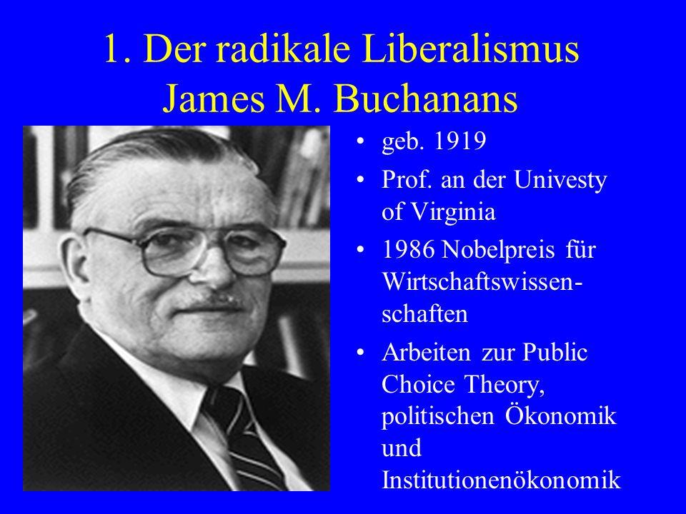 1. Der radikale Liberalismus James M. Buchanans geb. 1919 Prof. an der Univesty of Virginia 1986 Nobelpreis für Wirtschaftswissen- schaften Arbeiten z