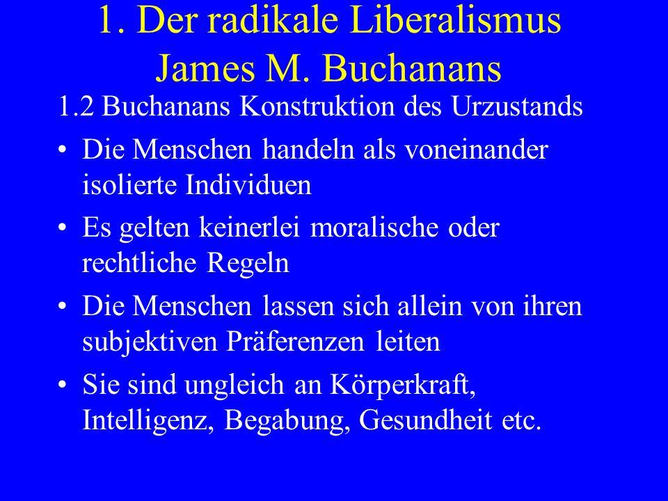 1. Der radikale Liberalismus James M. Buchanans 1.2 Buchanans Konstruktion des Urzustands Die Menschen handeln als voneinander isolierte Individuen Es