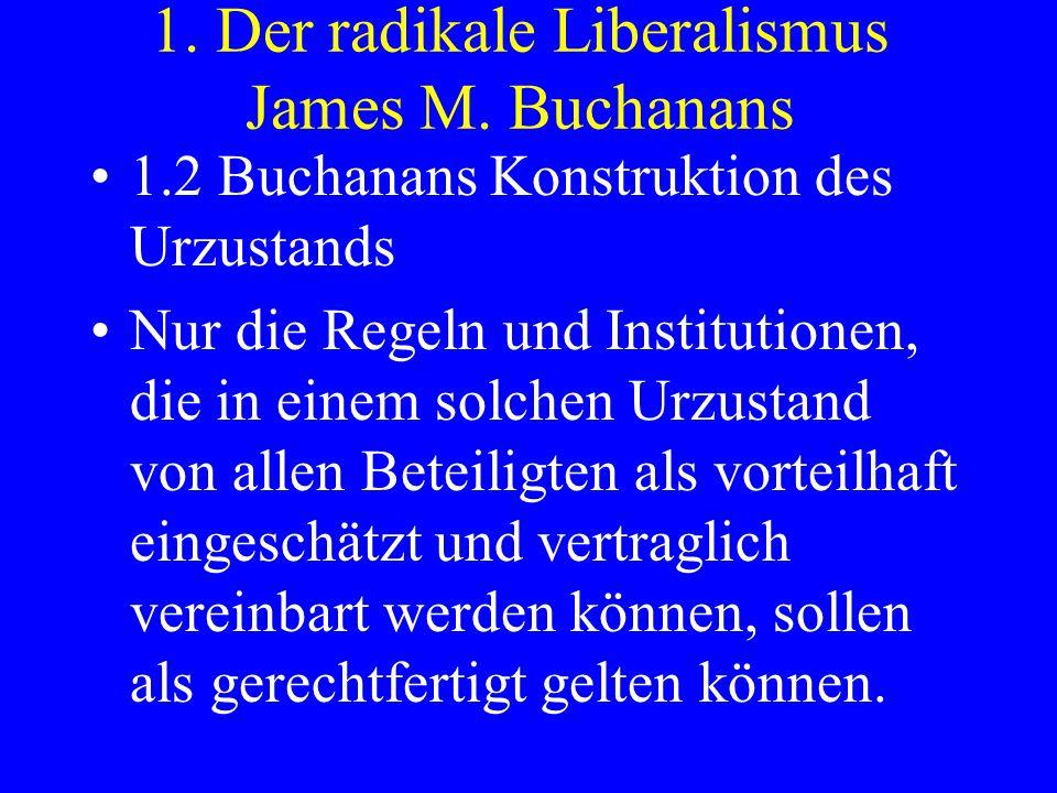 1. Der radikale Liberalismus James M. Buchanans 1.2 Buchanans Konstruktion des Urzustands Nur die Regeln und Institutionen, die in einem solchen Urzus