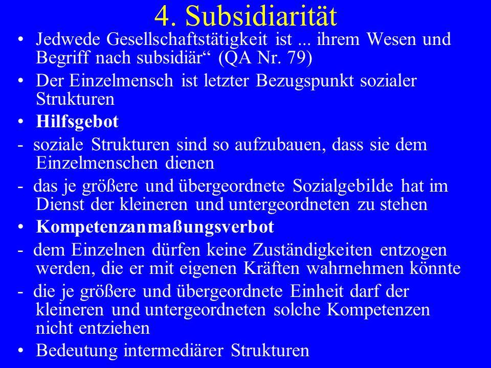 4. Subsidiarität Jedwede Gesellschaftstätigkeit ist... ihrem Wesen und Begriff nach subsidiär (QA Nr. 79) Der Einzelmensch ist letzter Bezugspunkt soz