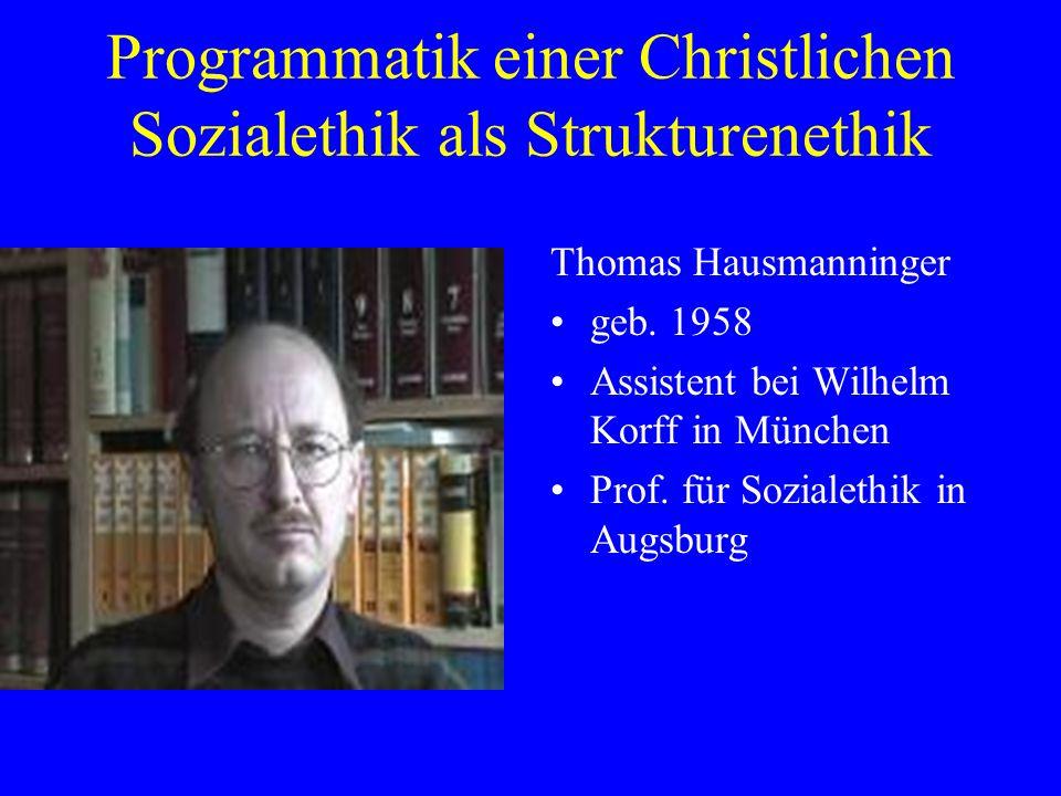 Programmatik einer Christlichen Sozialethik als Strukturenethik Thomas Hausmanninger geb. 1958 Assistent bei Wilhelm Korff in München Prof. für Sozial