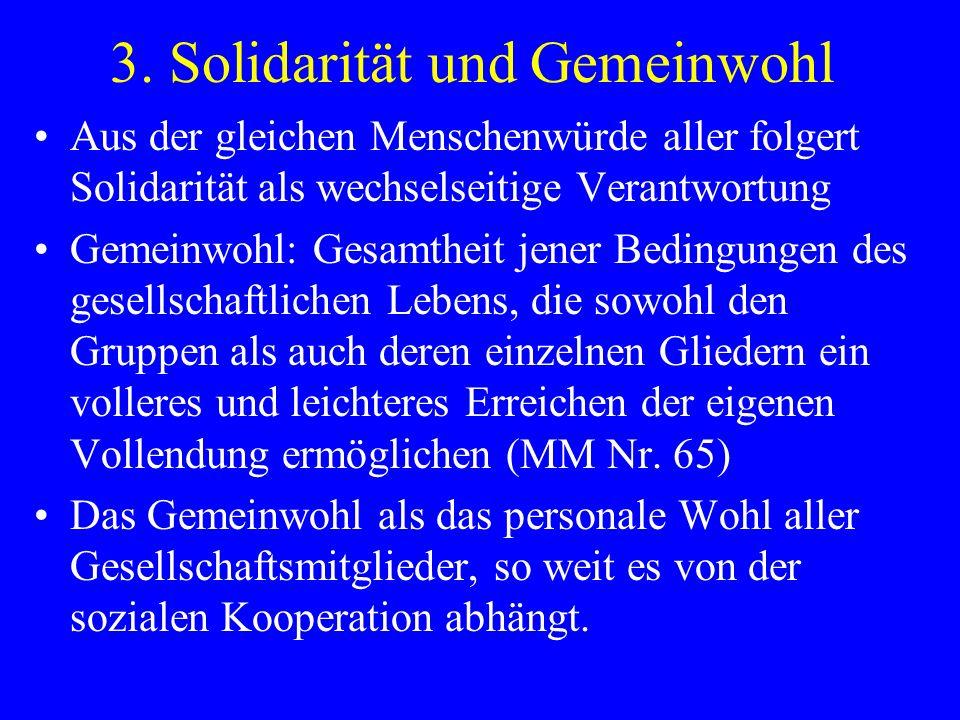 3. Solidarität und Gemeinwohl Aus der gleichen Menschenwürde aller folgert Solidarität als wechselseitige Verantwortung Gemeinwohl: Gesamtheit jener B