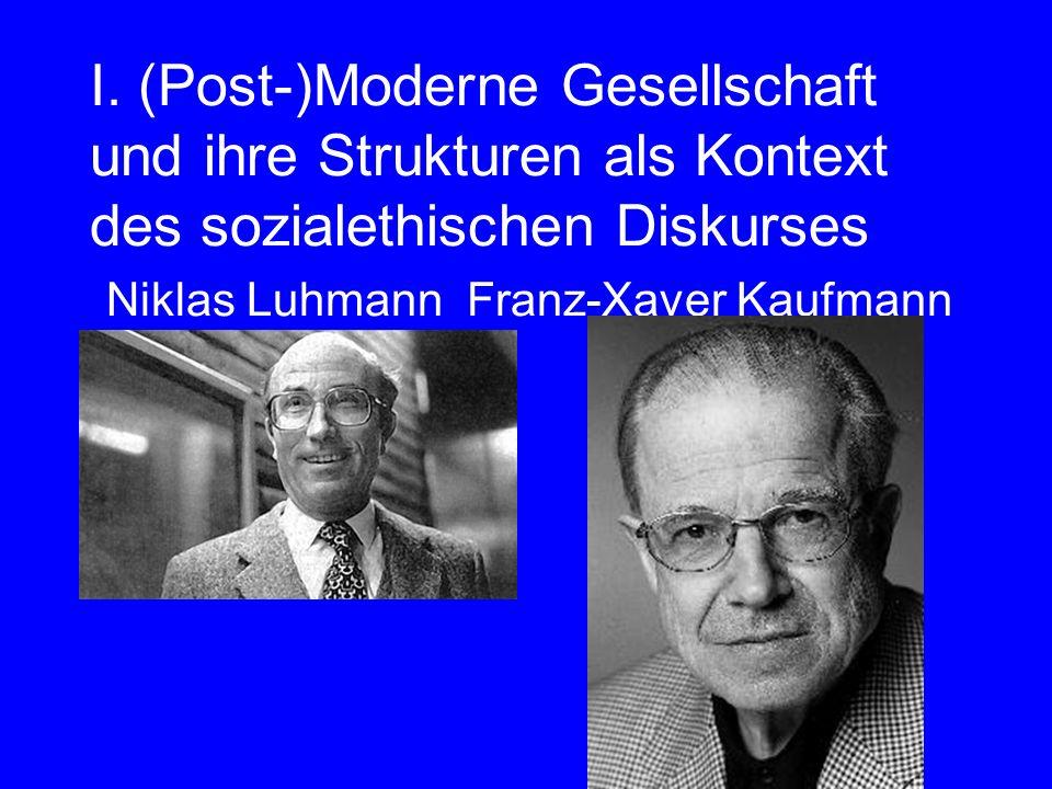 I. (Post-)Moderne Gesellschaft und ihre Strukturen als Kontext des sozialethischen Diskurses Niklas Luhmann Franz-Xaver Kaufmann