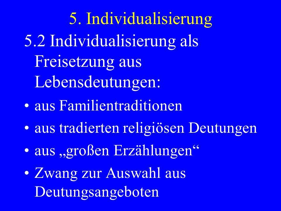 5. Individualisierung 5.2 Individualisierung als Freisetzung aus Lebensdeutungen: aus Familientraditionen aus tradierten religiösen Deutungen aus groß