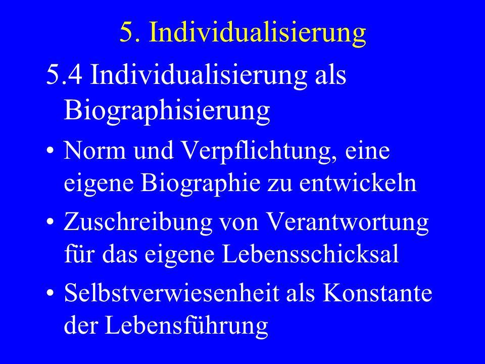 5. Individualisierung 5.4 Individualisierung als Biographisierung Norm und Verpflichtung, eine eigene Biographie zu entwickeln Zuschreibung von Verant