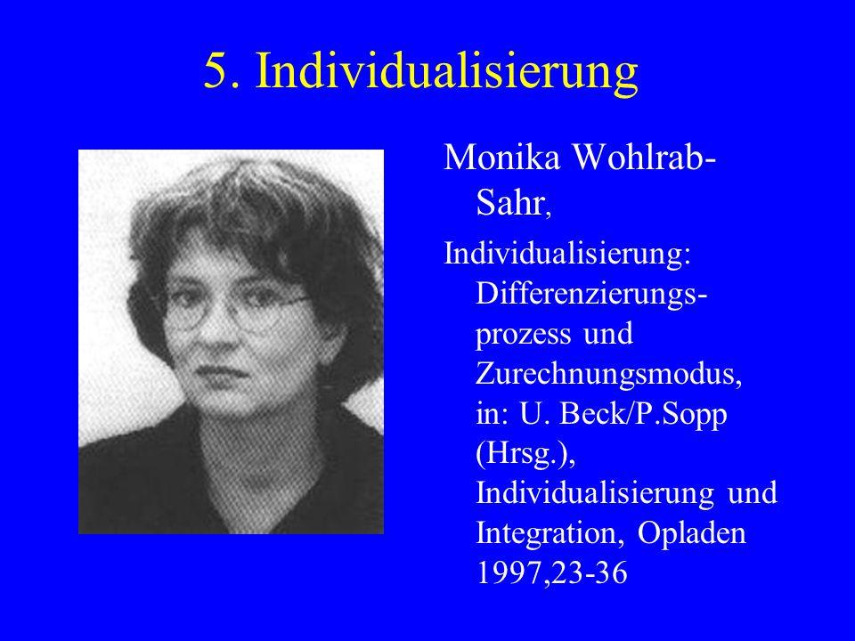 5. Individualisierung Monika Wohlrab- Sahr, Individualisierung: Differenzierungs- prozess und Zurechnungsmodus, in: U. Beck/P.Sopp (Hrsg.), Individual