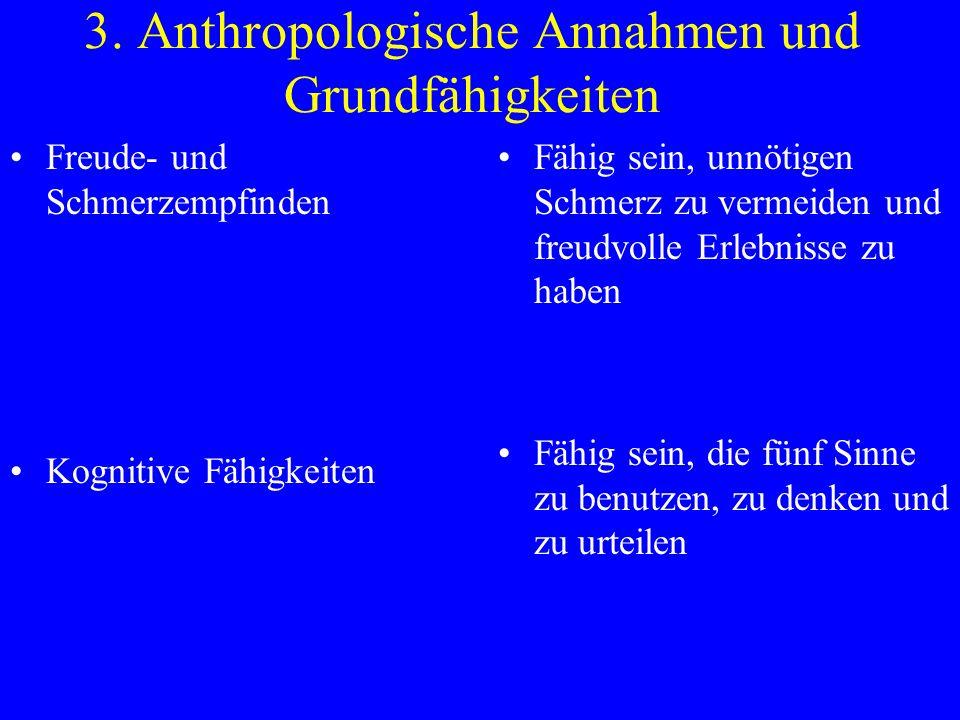 3. Anthropologische Annahmen und Grundfähigkeiten Freude- und Schmerzempfinden Kognitive Fähigkeiten Fähig sein, unnötigen Schmerz zu vermeiden und fr