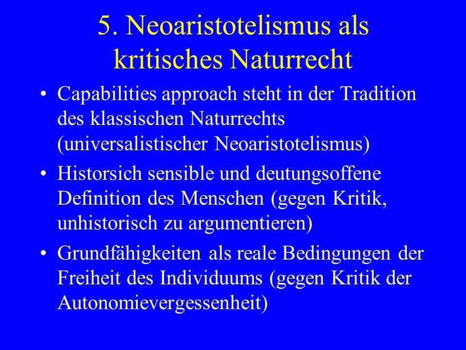 5. Neoaristotelismus als kritisches Naturrecht Capabilities approach steht in der Tradition des klassischen Naturrechts (universalistischer Neoaristot
