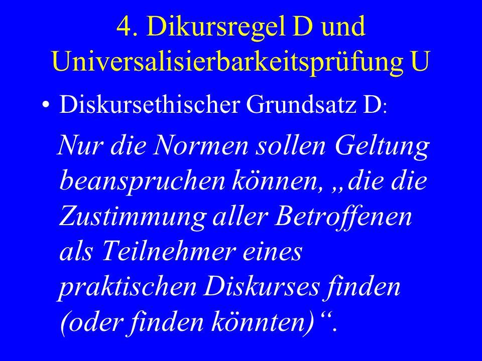 4. Dikursregel D und Universalisierbarkeitsprüfung U Diskursethischer Grundsatz D : Nur die Normen sollen Geltung beanspruchen können, die die Zustimm