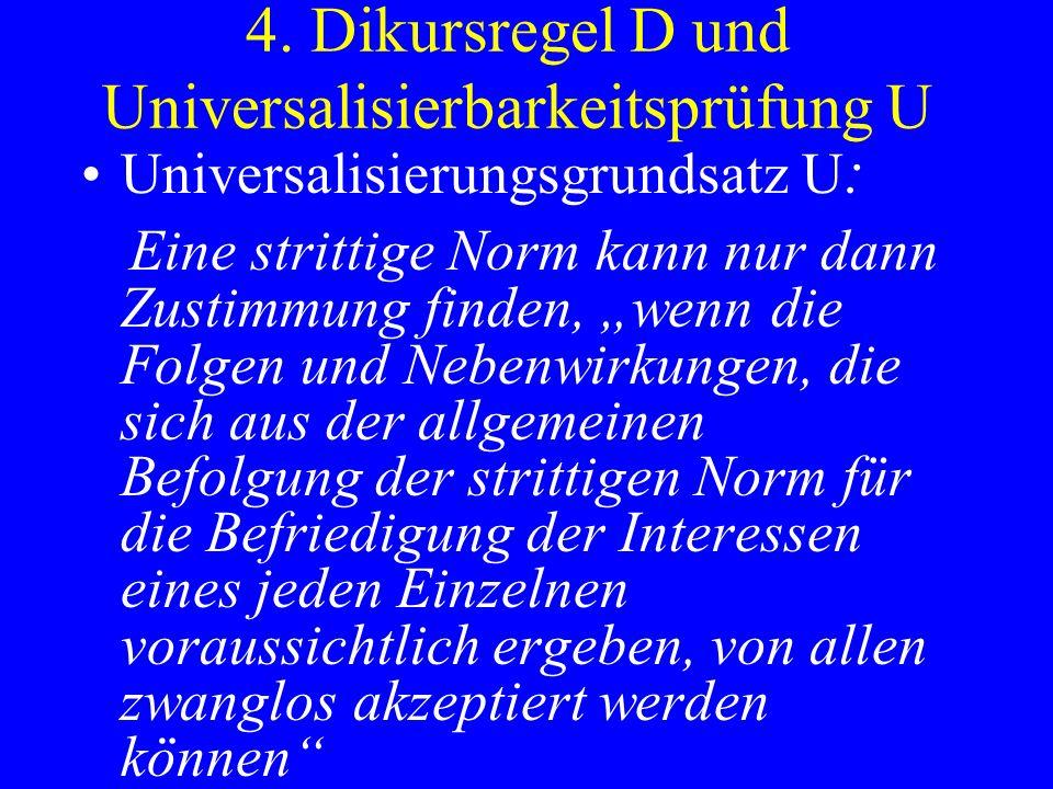 4. Dikursregel D und Universalisierbarkeitsprüfung U Universalisierungsgrundsatz U : Eine strittige Norm kann nur dann Zustimmung finden, wenn die Fol