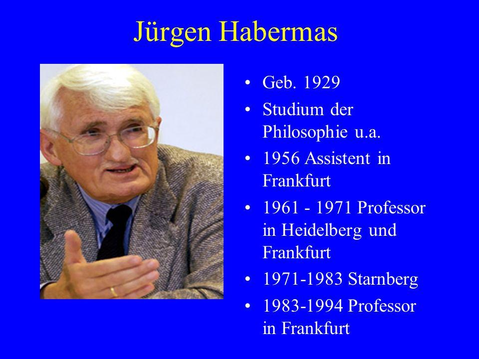 Jürgen Habermas Geb. 1929 Studium der Philosophie u.a. 1956 Assistent in Frankfurt 1961 - 1971 Professor in Heidelberg und Frankfurt 1971-1983 Starnbe