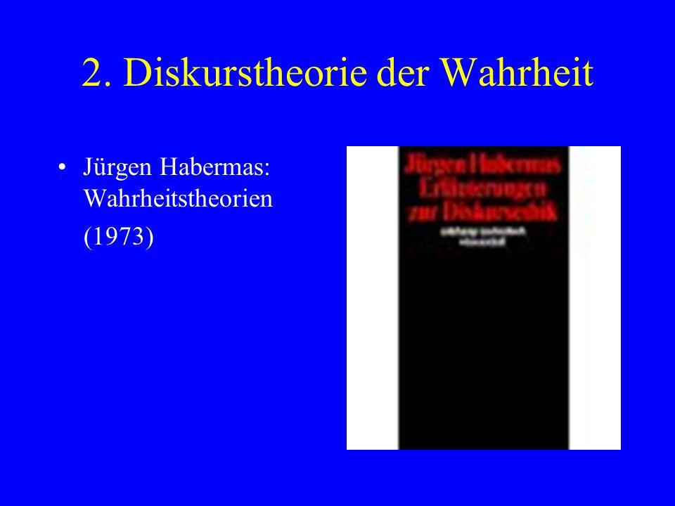 2. Diskurstheorie der Wahrheit Jürgen Habermas: Wahrheitstheorien (1973)