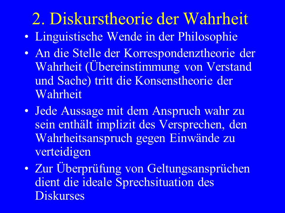 2. Diskurstheorie der Wahrheit Linguistische Wende in der Philosophie An die Stelle der Korrespondenztheorie der Wahrheit (Übereinstimmung von Verstan