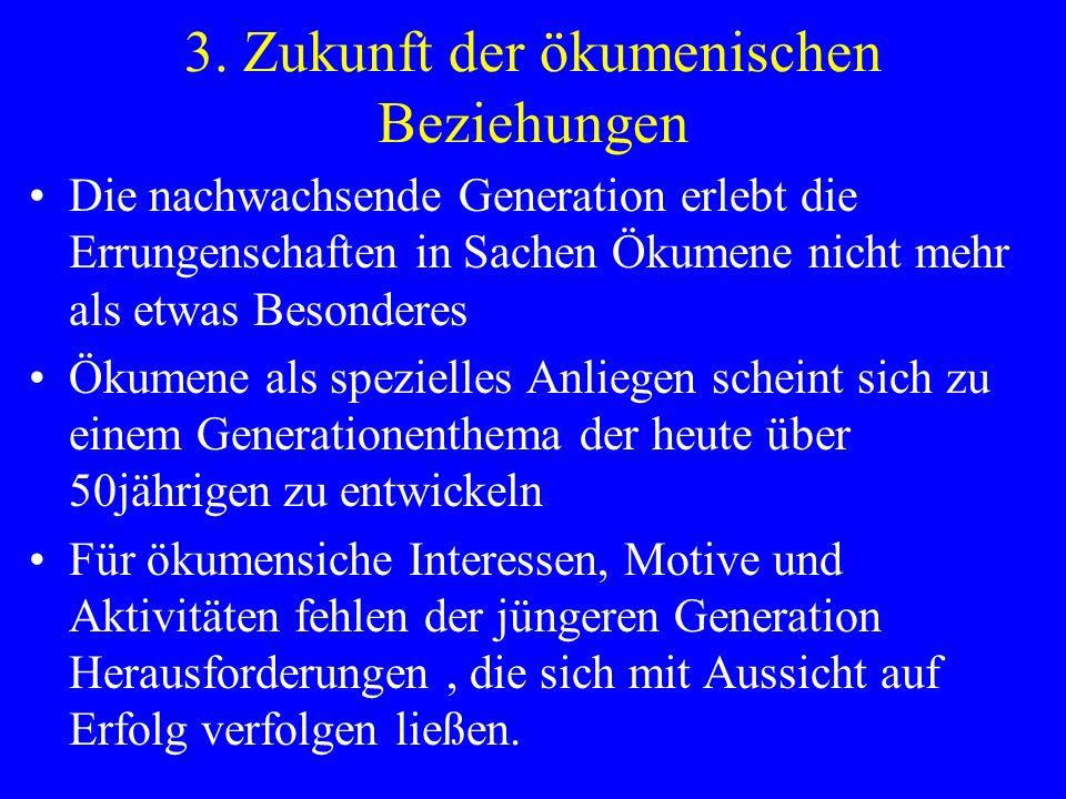 3. Zukunft der ökumenischen Beziehungen Die nachwachsende Generation erlebt die Errungenschaften in Sachen Ökumene nicht mehr als etwas Besonderes Öku