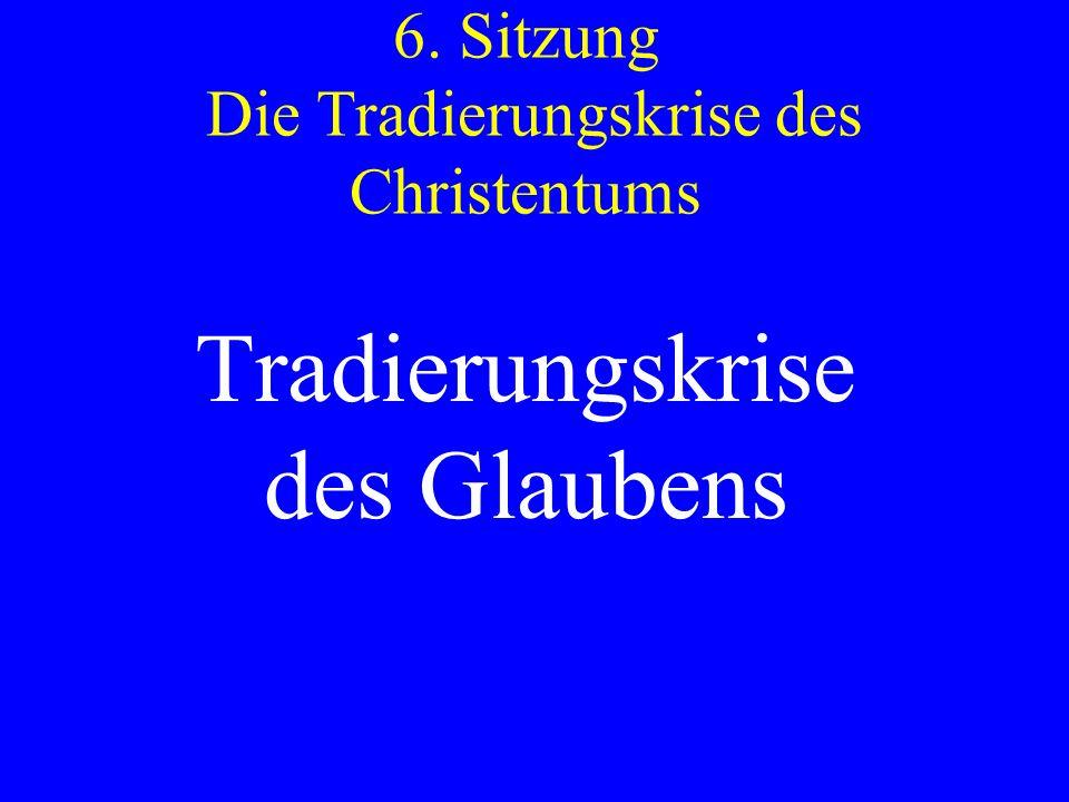 6. Sitzung Die Tradierungskrise des Christentums Tradierungskrise des Glaubens