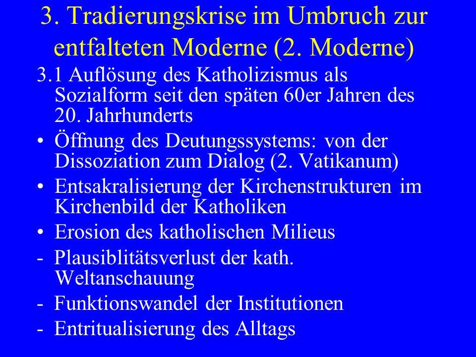 3. Tradierungskrise im Umbruch zur entfalteten Moderne (2. Moderne) 3.1 Auflösung des Katholizismus als Sozialform seit den späten 60er Jahren des 20.