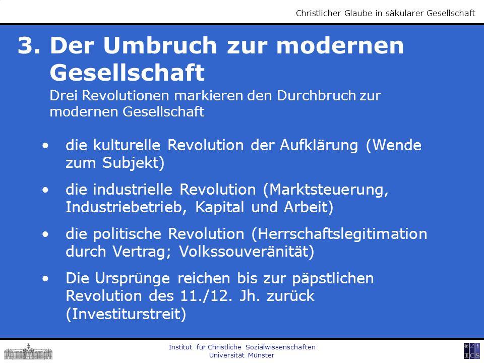 Institut für Christliche Sozialwissenschaften Universität Münster Christlicher Glaube in säkularer Gesellschaft 3. Der Umbruch zur modernen Gesellscha