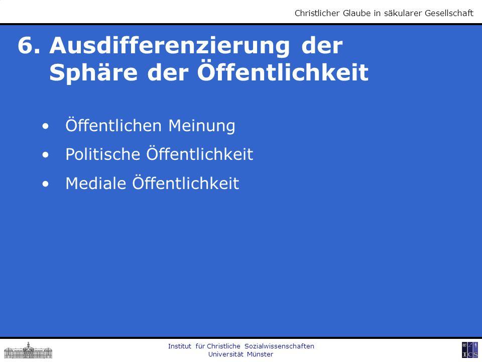 Institut für Christliche Sozialwissenschaften Universität Münster Christlicher Glaube in säkularer Gesellschaft 6. Ausdifferenzierung der Sphäre der Ö