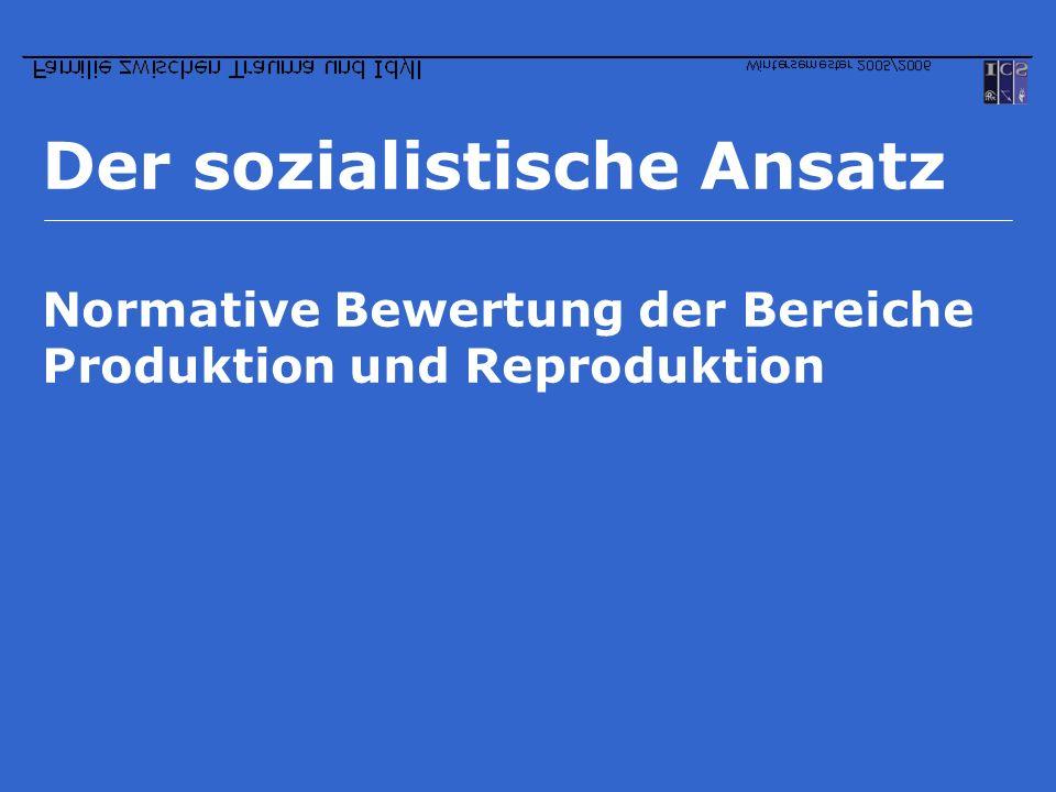 Der sozialistische Ansatz Normative Bewertung der Bereiche Produktion und Reproduktion
