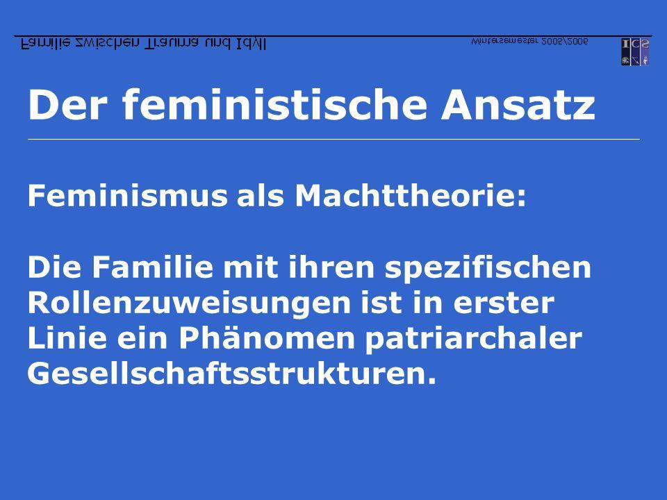 Der feministische Ansatz Feminismus als Machttheorie: Die Familie mit ihren spezifischen Rollenzuweisungen ist in erster Linie ein Phänomen patriarcha
