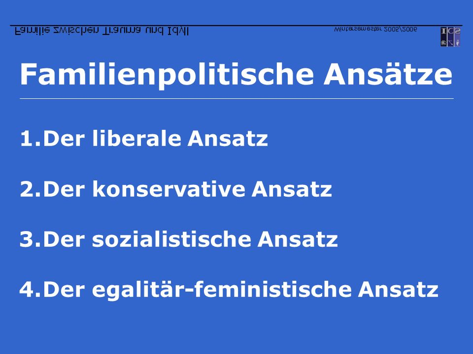 Familienpolitische Ansätze 1.Der liberale Ansatz 2.Der konservative Ansatz 3.Der sozialistische Ansatz 4.Der egalitär-feministische Ansatz