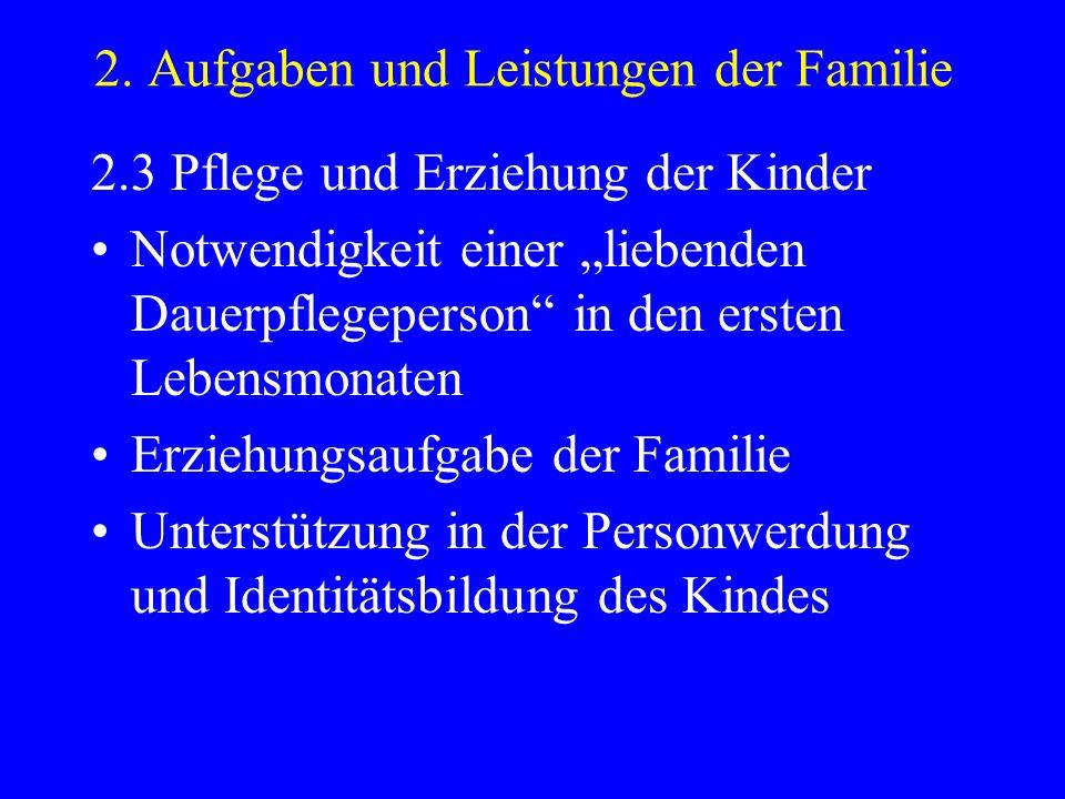 2. Aufgaben und Leistungen der Familie 2.3 Pflege und Erziehung der Kinder Notwendigkeit einer liebenden Dauerpflegeperson in den ersten Lebensmonaten