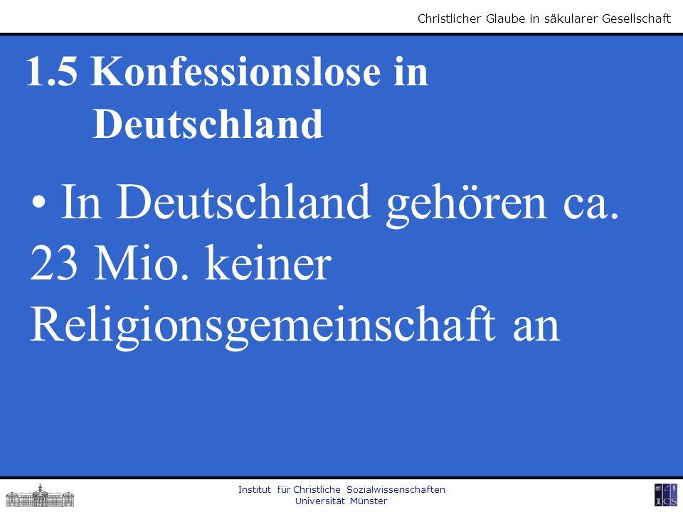 Institut für Christliche Sozialwissenschaften Universität Münster Christlicher Glaube in säkularer Gesellschaft 1.5 Konfessionslose in Deutschland In