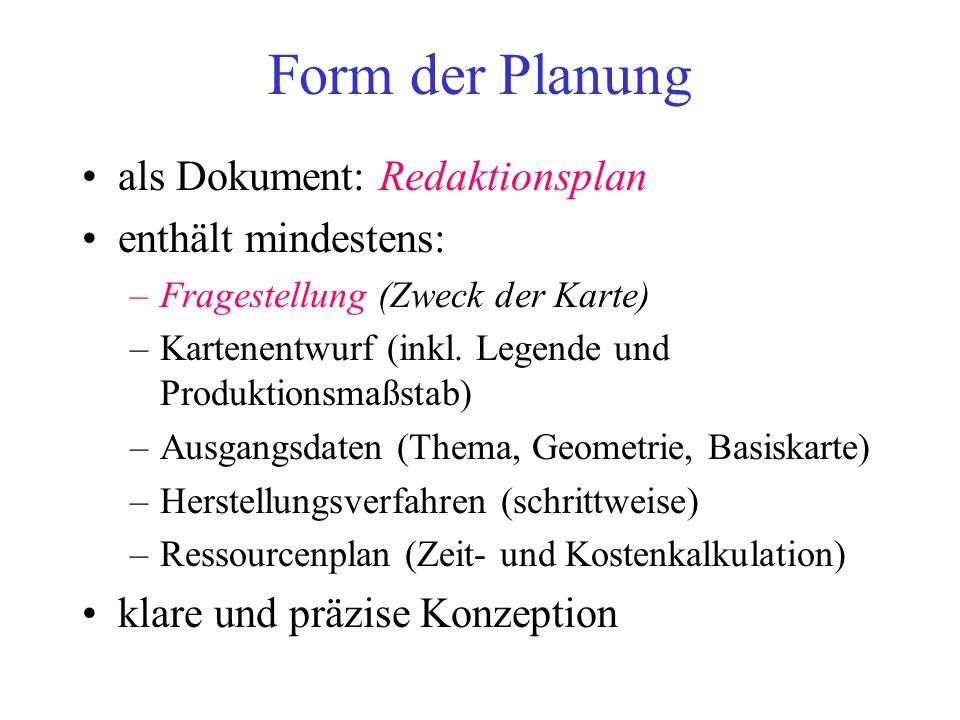 Form der Planung als Dokument: Redaktionsplan enthält mindestens: –Fragestellung (Zweck der Karte) –Kartenentwurf (inkl. Legende und Produktionsmaßsta