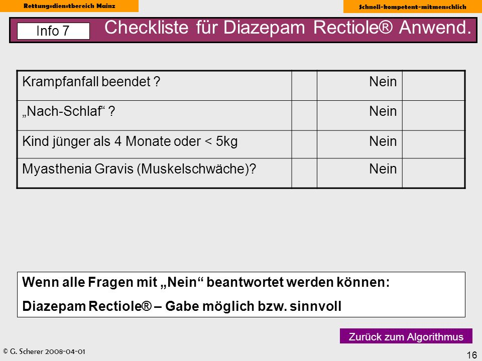 © G. Scherer 2008-04-01 Rettungsdienstbereich Mainz Schnell-kompetent-mitmenschlich 16 Checkliste für Diazepam Rectiole® Anwend. Info 7 Zurück zum Alg