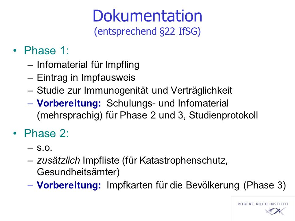 Dokumentation (entsprechend §22 IfSG) Phase 1: –Infomaterial für Impfling –Eintrag in Impfausweis –Studie zur Immunogenität und Verträglichkeit –Vorbe