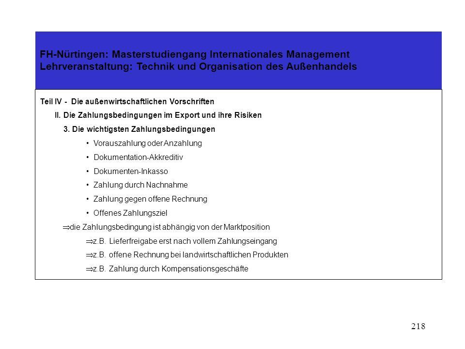 217 WährungsrisikenWirtschaftliche RisikenPolitische Risiken Exportwährung Kursveränderungen Inflation Währungsumstellung Vorfinanzierung Refinanzierung Devisentermingeschäfte Fabrikationsrisiko Lieferverzug An(Ab)nahmeverzug Forderungsausfall Transportgefahren Montageeinsatz Gewährleistung Zahlungsaufschub und -Einstellungen Insolvenz (Vergleich, Konkurs) Devisenbewirtschaftung Ungerechtfertigte Inanspruchnahme von Bürgschaften und Garantien Abhandenkommen von Ausstellungsgut und Warenvorräten Devisenbewirtschaftung Zahlungsmoratorien Zahlungseinstellungen Ausfuhrbeschränkungen Einfuhrbeschränkungen Embargen Handelsblockaden Unruhen, Umsturz und kriegerische Auseinandersetzungen Exportabsicherung bei WährungsrisikenExportabsicherung bei wirtschaftlichen Risiken Exportabsicherung bei politischen Risiken durch Wahl der Exportwährung durch sinnvolle Wahl von Vor- und Refinanzierungen durch rechtzeitige Kursabsicherung Fabrikationsrisikoversicherung Forderungsausfall- oder Delkredereversicherung Transportversicherung Absicherung ungerechtfertigter Inanspruchnahme von Bürgschaften und Garantien Absicherung gegen Verluste von Warenvorräten Absicherung von Werkleistungen und Werklieferungen Staatliche Ausfuhrdeckung (HERMES) gegen Zahlungsmoratorien gegen Zahlungseinstellungen gegen Zahlungsunfähigkeit gegen Ausfuhrbeschränkungen gegen Einfuhrbeschränkungen gegen Unruhen, Umsturz und kriegerische Auseinandersetzungen Bei welchen Geschäften benötigen wir eine Exportabsicherung.