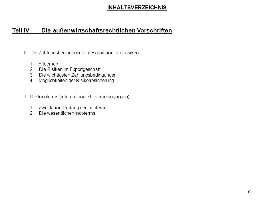 5 INHALTSVERZEICHNIS Teil III Das Warenursprungs- und Präferenzrecht 1. Allgemeines 2. Präferenzabkommen 3. Ursprungsregeln 4. Möglichkeiten des forme