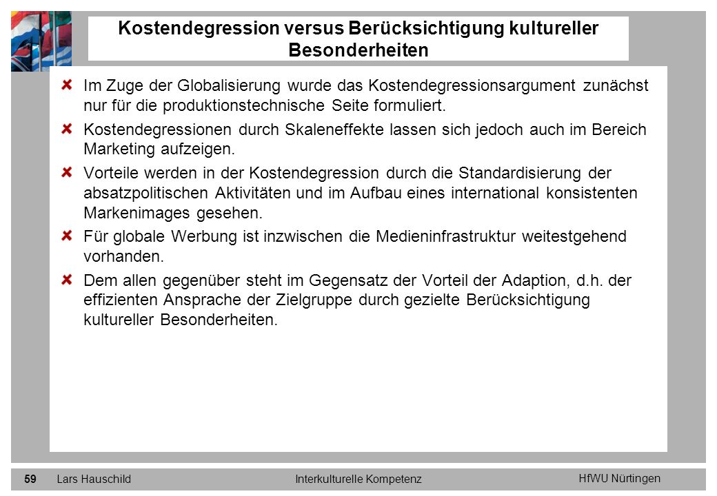 HfWU Nürtingen Lars HauschildInterkulturelle Kompetenz60 Kostendegression versus Berücksichtigung kultureller Besonderheiten Marketing – Prozess- instrumente: - Planung - Steuerung - Kontrolle Marketing – Aktions- instrumente für PLACEMENT Marketing – Aktions- instrumente für PRICE Marketing – Aktions- instrumente für PRODUCT Marketing – Aktions- instrumente für PROMOTION